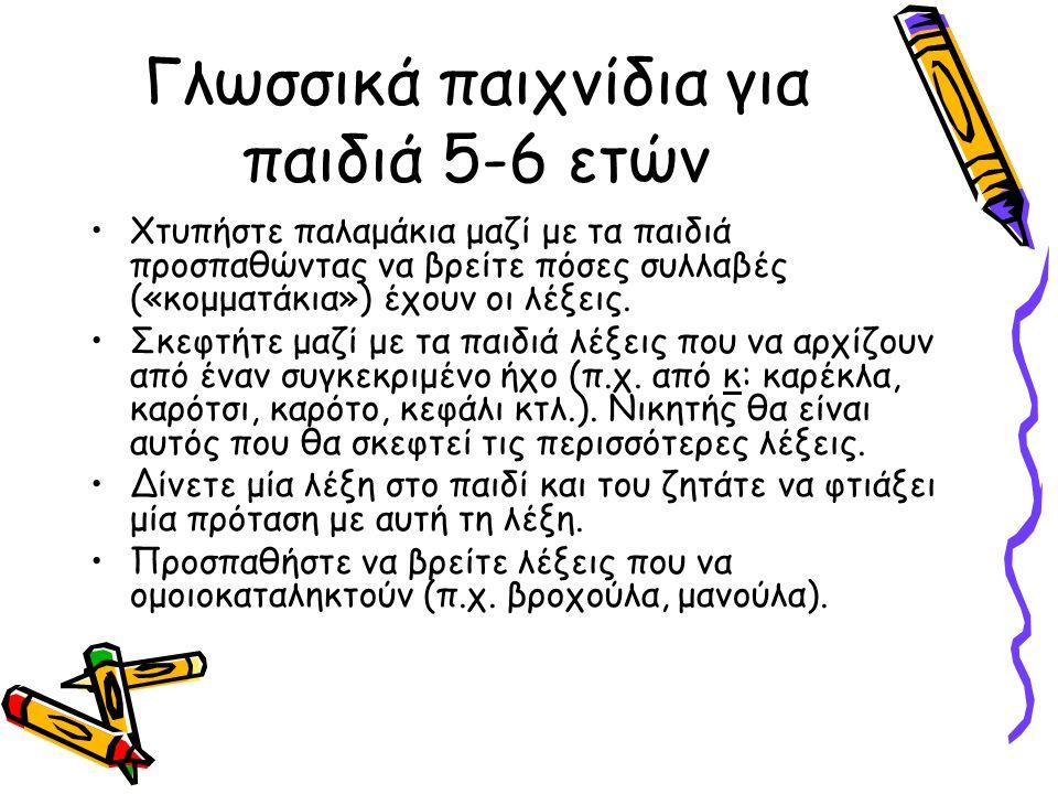 Γλωσσικά παιχνίδια για παιδιά 5-6 ετών •Χτυπήστε παλαμάκια μαζί με τα παιδιά προσπαθώντας να βρείτε πόσες συλλαβές («κομματάκια») έχουν οι λέξεις.