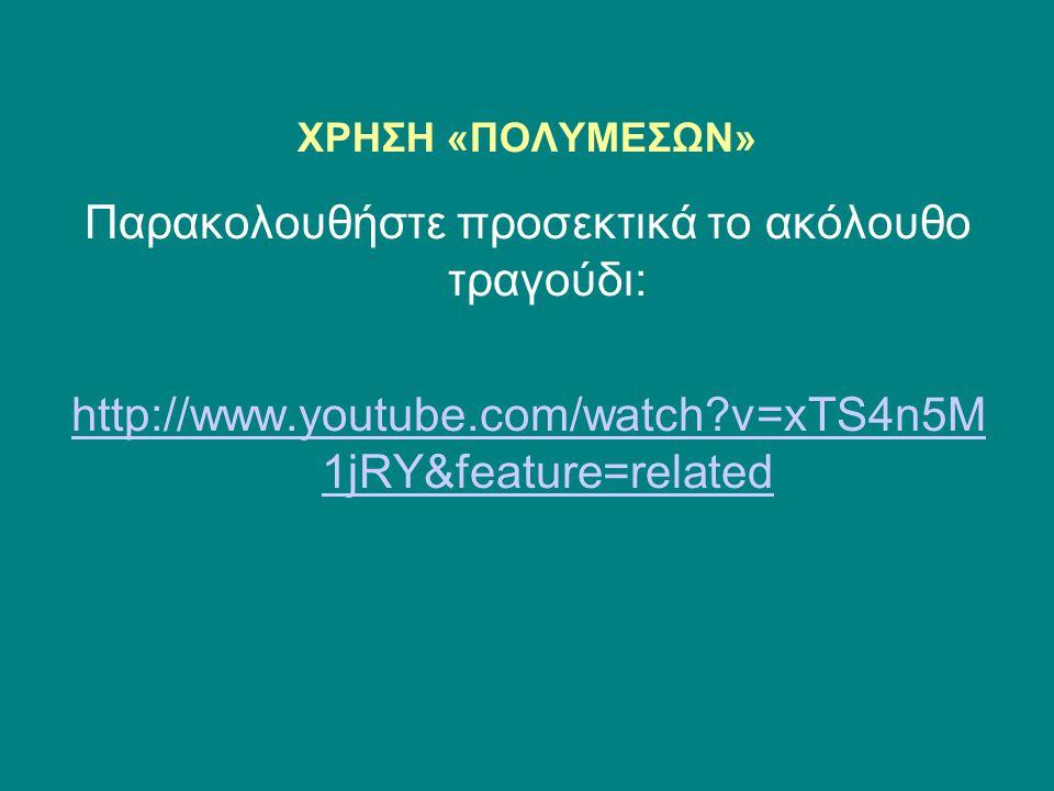 ΧΡΗΣΗ «ΠΟΛΥΜΕΣΩΝ» Παρακολουθήστε προσεκτικά το ακόλουθο τραγούδι: http://www.youtube.com/watch?v=xTS4n5M 1jRY&feature=related
