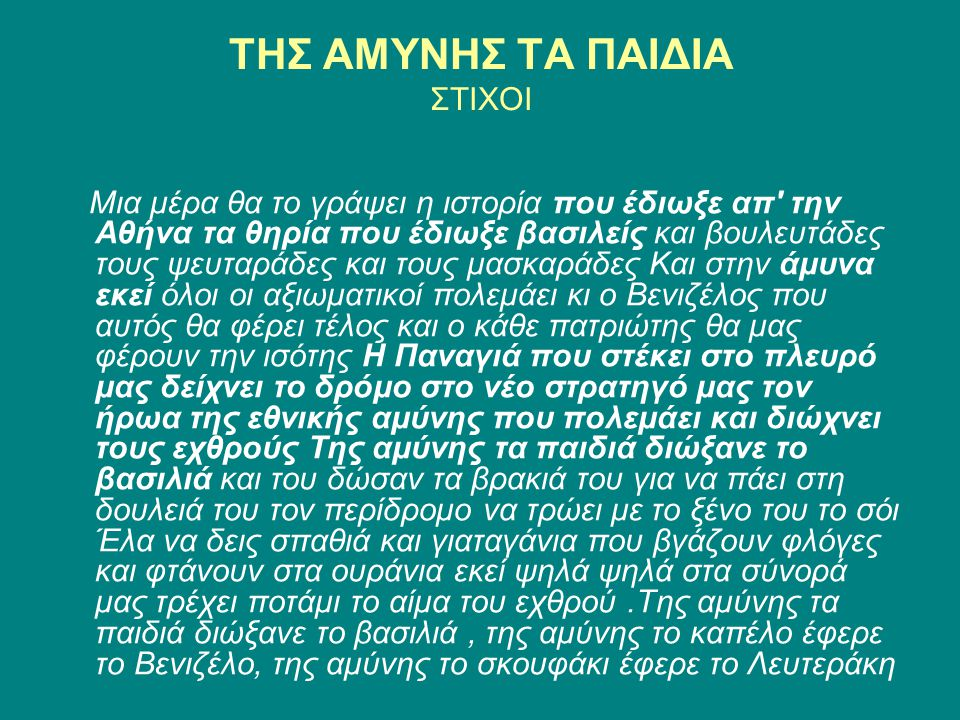ΤΗΣ ΑΜΥΝΗΣ ΤΑ ΠΑΙΔΙΑ ΣΤΙΧΟΙ Μια μέρα θα το γράψει η ιστορία που έδιωξε απ την Αθήνα τα θηρία που έδιωξε βασιλείς και βουλευτάδες τους ψευταράδες και τους μασκαράδες Και στην άμυνα εκεί όλοι οι αξιωματικοί πολεμάει κι ο Βενιζέλος που αυτός θα φέρει τέλος και ο κάθε πατριώτης θα μας φέρουν την ισότης Η Παναγιά που στέκει στο πλευρό μας δείχνει το δρόμο στο νέο στρατηγό μας τον ήρωα της εθνικής αμύνης που πολεμάει και διώχνει τους εχθρούς Της αμύνης τα παιδιά διώξανε το βασιλιά και του δώσαν τα βρακιά του για να πάει στη δουλειά του τον περίδρομο να τρώει με το ξένο του το σόι Έλα να δεις σπαθιά και γιαταγάνια που βγάζουν φλόγες και φτάνουν στα ουράνια εκεί ψηλά ψηλά στα σύνορά μας τρέχει ποτάμι το αίμα του εχθρού.Της αμύνης τα παιδιά διώξανε το βασιλιά, της αμύνης το καπέλο έφερε το Βενιζέλο, της αμύνης το σκουφάκι έφερε το Λευτεράκη