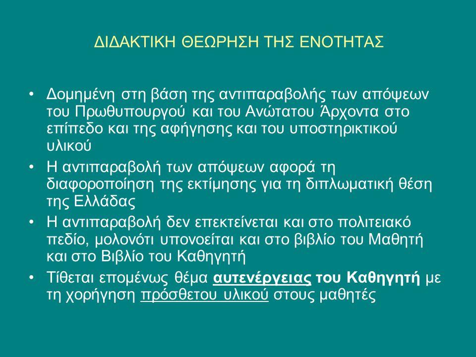ΔΙΔΑΚΤΙΚΗ ΘΕΩΡΗΣΗ ΤΗΣ ΕΝΟΤΗΤΑΣ •Δομημένη στη βάση της αντιπαραβολής των απόψεων του Πρωθυπουργού και του Ανώτατου Άρχοντα στο επίπεδο και της αφήγησης και του υποστηρικτικού υλικού •Η αντιπαραβολή των απόψεων αφορά τη διαφοροποίηση της εκτίμησης για τη διπλωματική θέση της Ελλάδας •Η αντιπαραβολή δεν επεκτείνεται και στο πολιτειακό πεδίο, μολονότι υπονοείται και στο βιβλίο του Μαθητή και στο Βιβλίο του Καθηγητή •Τίθεται επομένως θέμα αυτενέργειας του Καθηγητή με τη χορήγηση πρόσθετου υλικού στους μαθητές