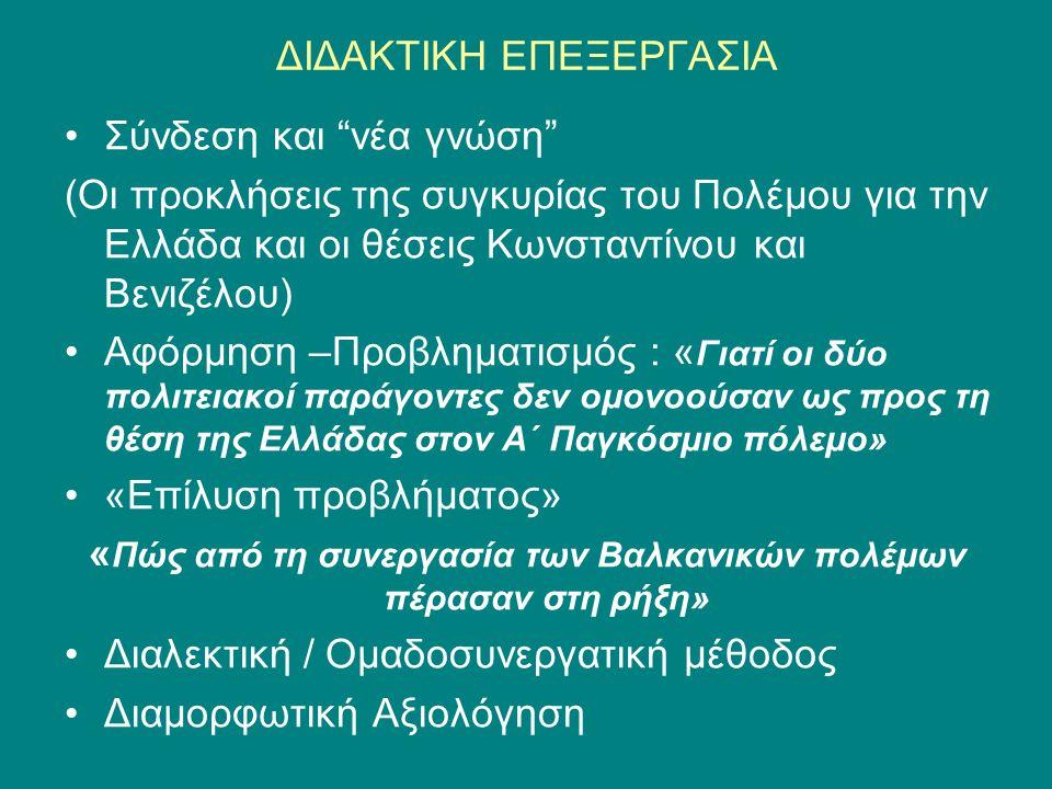 ΔΙΔΑΚΤΙΚΗ ΕΠΕΞΕΡΓΑΣΙΑ •Σύνδεση και νέα γνώση (Οι προκλήσεις της συγκυρίας του Πολέμου για την Ελλάδα και οι θέσεις Κωνσταντίνου και Βενιζέλου) •Αφόρμηση –Προβληματισμός : « Γιατί οι δύο πολιτειακοί παράγοντες δεν ομονοούσαν ως προς τη θέση της Ελλάδας στον Α΄ Παγκόσμιο πόλεμο» •«Επίλυση προβλήματος» « Πώς από τη συνεργασία των Βαλκανικών πολέμων πέρασαν στη ρήξη» •Διαλεκτική / Ομαδοσυνεργατική μέθοδος •Διαμορφωτική Αξιολόγηση
