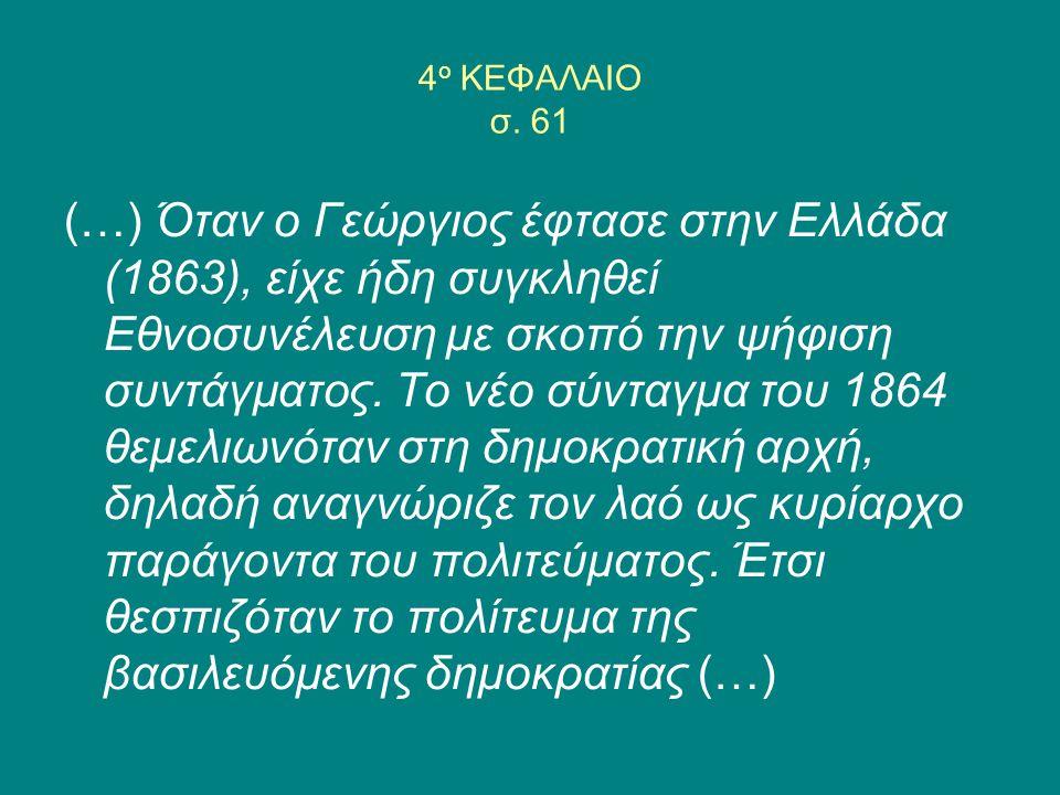 4 ο ΚΕΦΑΛΑΙΟ σ. 61 (…) Όταν ο Γεώργιος έφτασε στην Ελλάδα (1863), είχε ήδη συγκληθεί Εθνοσυνέλευση με σκοπό την ψήφιση συντάγματος. Το νέο σύνταγμα το