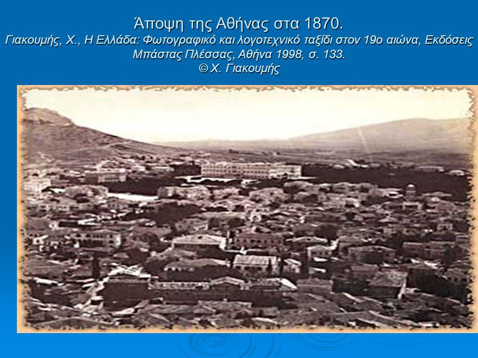 Άποψη της Αθήνας στα 1870. Γιακουμής, Χ., Η Ελλάδα: Φωτογραφικό και λογοτεχνικό ταξίδι στον 19ο αιώνα, Εκδόσεις Μπάστας Πλέσσας, Αθήνα 1998, σ. 133. ©