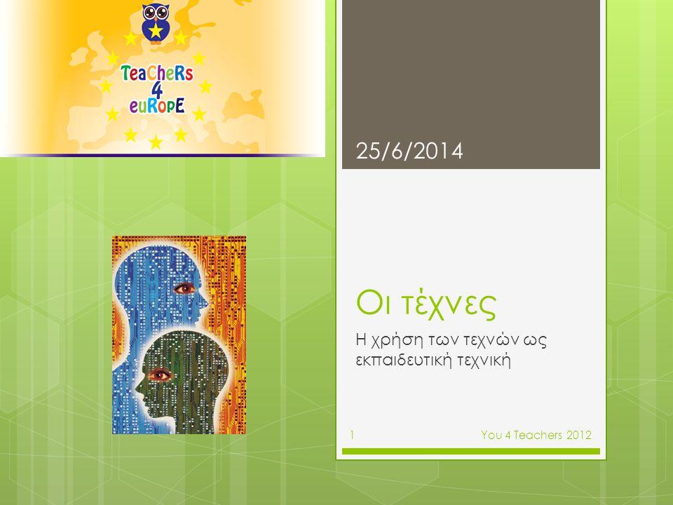 Πώς οι εκπαιδευτικοί αντιλαμβάνονται τις τέχνες στην εκπαίδευση  Συζήτηση και καταγραφή εκπαιδευτικών εμπειριών 25/6/2014 Υοu 4 Teachers 2012 2