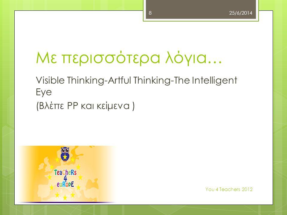 Με περισσότερα λόγια… Visible Thinking-Artful Thinking-Τhe Intelligent Eye (Bλέπε PP και κείμενα ) 25/6/2014 Υοu 4 Teachers 2012 8