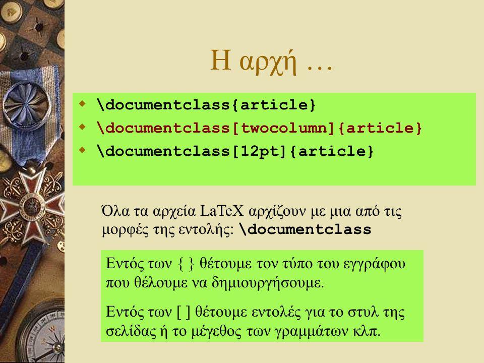 Η αρχή …  \documentclass{article}  \documentclass[twocolumn]{article}  \documentclass[12pt]{article} Όλα τα αρχεία LaTeX αρχίζουν με μια από τις μο