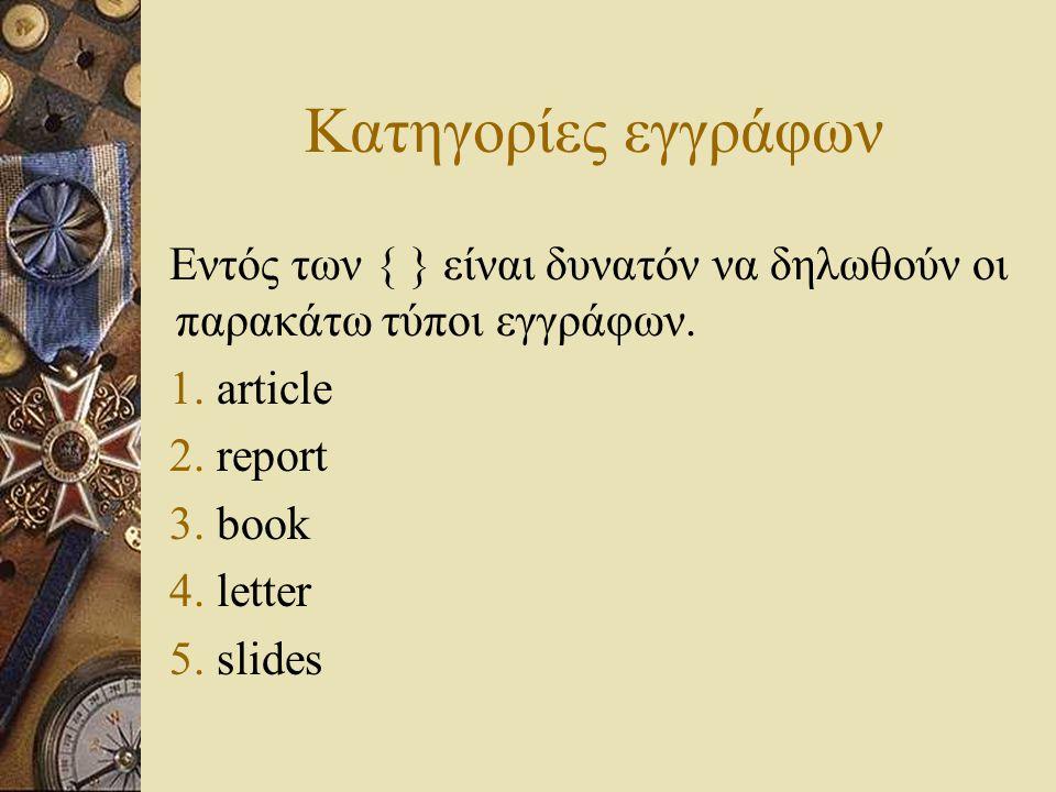 Κατηγορίες εγγράφων Εντός των { } είναι δυνατόν να δηλωθούν οι παρακάτω τύποι εγγράφων. 1. article 2. report 3. book 4. letter 5. slides