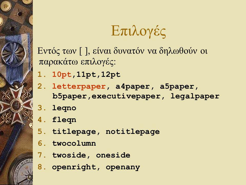 Επιλογές Εντός των [ ], είναι δυνατόν να δηλωθούν οι παρακάτω επιλογές: 1. 10pt,11pt,12pt 2. letterpaper, a4paper, a5paper, b5paper,executivepaper, le