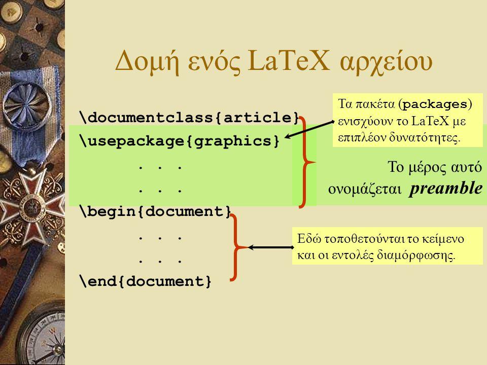 Το μέρος αυτό ονομάζεται preamble Δομή ενός LaTeX αρχείου \documentclass{article} \usepackage{graphics}... \begin{document}... \end{document} Τα πακέτ