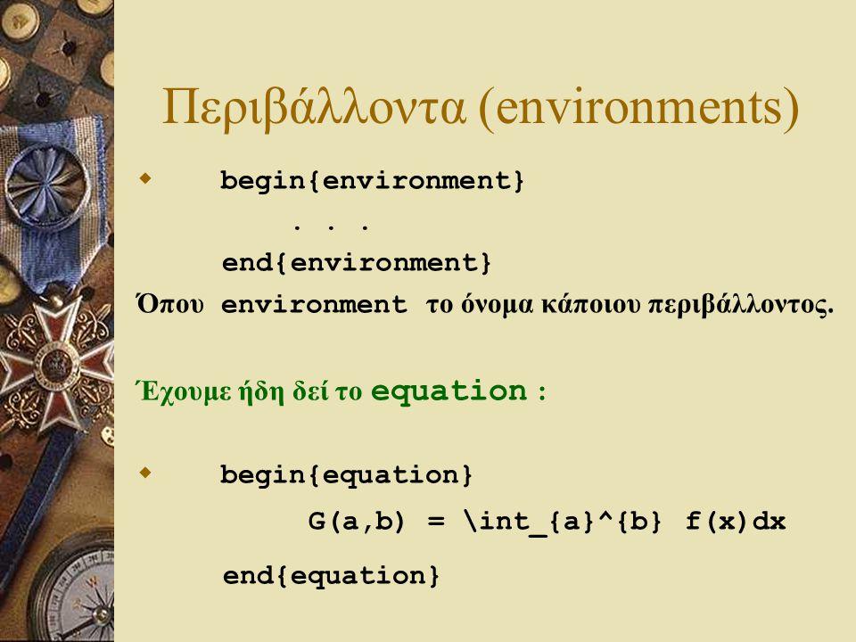 Περιβάλλοντα (environments)  begin{environment}... end{environment} Όπου environment το όνομα κάποιου περιβάλλοντος. Έχουμε ήδη δεί το equation :  b