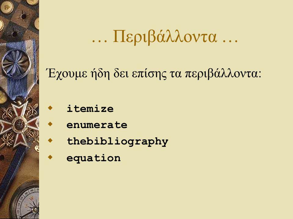 … Περιβάλλοντα … Έχουμε ήδη δει επίσης τα περιβάλλοντα:  itemize  enumerate  thebibliography  equation