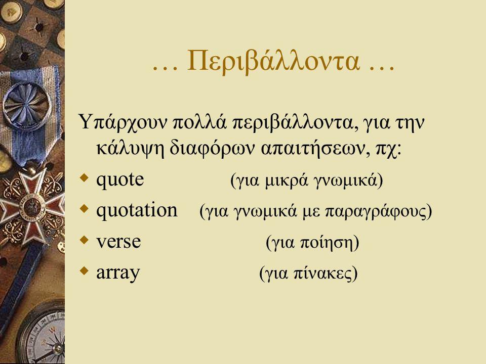 … Περιβάλλοντα … Υπάρχουν πολλά περιβάλλοντα, για την κάλυψη διαφόρων απαιτήσεων, πχ:  quote (για μικρά γνωμικά)  quotation (για γνωμικά με παραγράφ