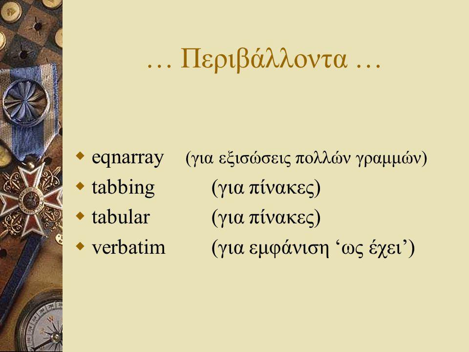… Περιβάλλοντα …  eqnarray (για εξισώσεις πολλών γραμμών)  tabbing(για πίνακες)  tabular(για πίνακες)  verbatim(για εμφάνιση 'ως έχει')