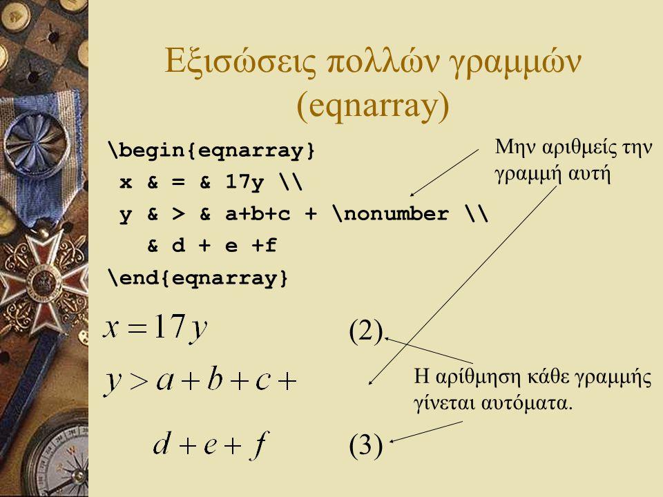 Εξισώσεις πολλών γραμμών (eqnarray) \begin{eqnarray} x & = & 17y \\ y & > & a+b+c + \nonumber \\ & d + e +f \end{eqnarray} (2) (3) Μην αριθμείς την γρ