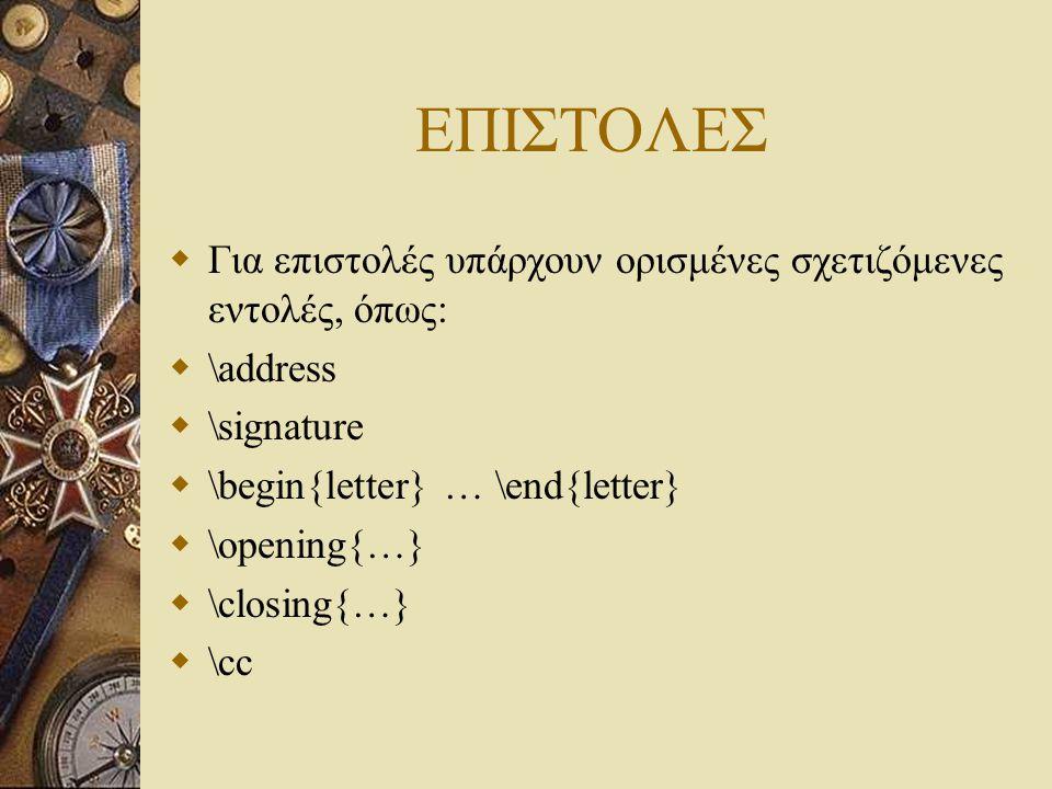 ΕΠΙΣΤΟΛΕΣ  Για επιστολές υπάρχουν ορισμένες σχετιζόμενες εντολές, όπως:  \address  \signature  \begin{letter} … \end{letter}  \opening{…}  \clos