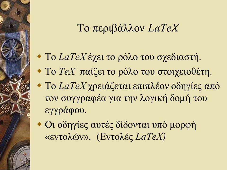 Το περιβάλλον LaTeX  Το LaTeX έχει το ρόλο του σχεδιαστή.  Το TeX παίζει το ρόλο του στοιχειοθέτη.  Το LaTeX χρειάζεται επιπλέον οδηγίες από τον συ