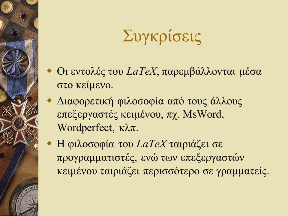 Συγκρίσεις  Οι εντολές του LaTeX, παρεμβάλλονται μέσα στο κείμενο.  Διαφορετική φιλοσοφία από τους άλλους επεξεργαστές κειμένου, πχ. MsWord, Wordper