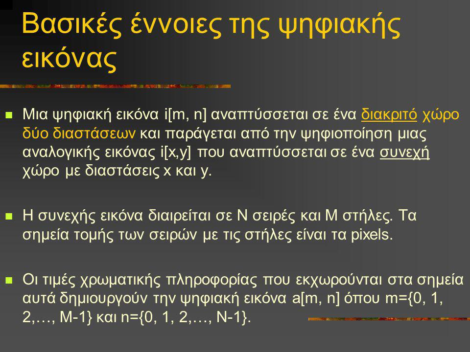 Βασικές έννοιες της ψηφιακής εικόνας  Μια ψηφιακή εικόνα i[m, n] αναπτύσσεται σε ένα διακριτό χώρο δύο διαστάσεων και παράγεται από την ψηφιοποίηση μ