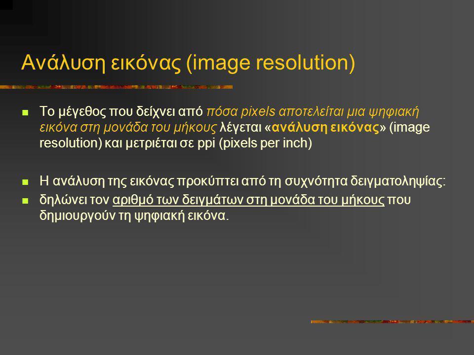 Ανάλυση εικόνας (image resolution)  Το μέγεθος που δείχνει από πόσα pixels αποτελείται μια ψηφιακή εικόνα στη μονάδα του μήκους λέγεται «ανάλυση εικό
