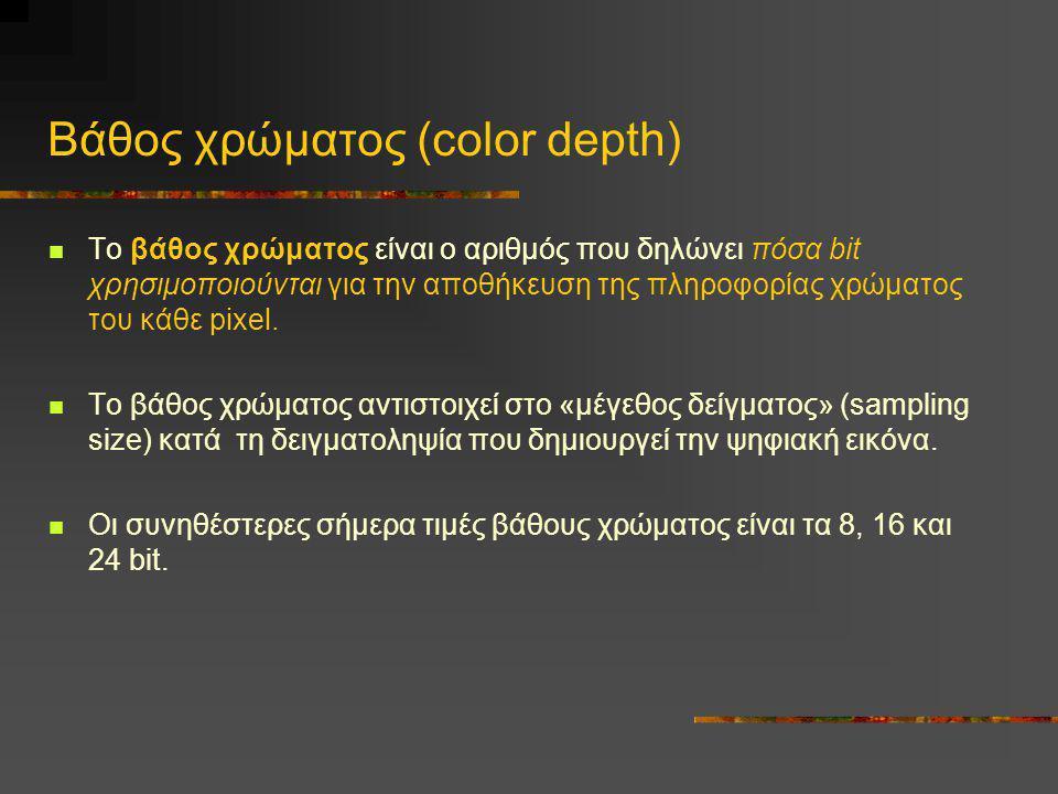 Βάθος χρώματος (color depth)  Το βάθος χρώματος είναι ο αριθμός που δηλώνει πόσα bit χρησιμοποιούνται για την αποθήκευση της πληροφορίας χρώματος του