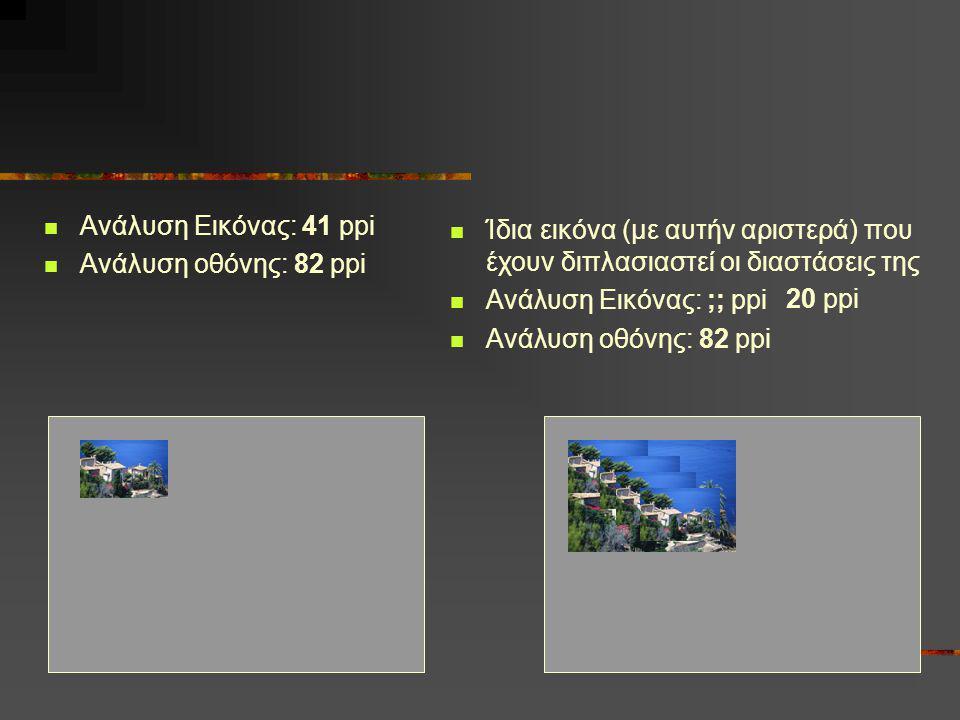  Ανάλυση Εικόνας: 41 ppi  Ανάλυση οθόνης: 82 ppi  Ίδια εικόνα (με αυτήν αριστερά) που έχουν διπλασιαστεί οι διαστάσεις της  Ανάλυση Εικόνας: ;; pp