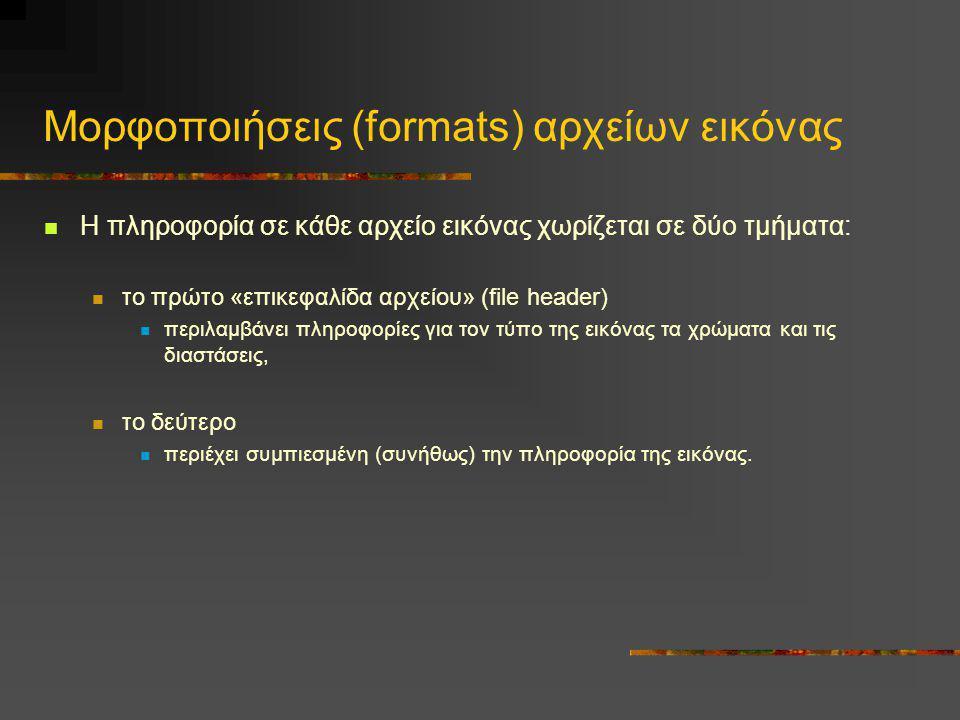 Μορφοποιήσεις (formats) αρχείων εικόνας  Η πληροφορία σε κάθε αρχείο εικόνας χωρίζεται σε δύο τμήματα:  το πρώτο «επικεφαλίδα αρχείου» (file header)