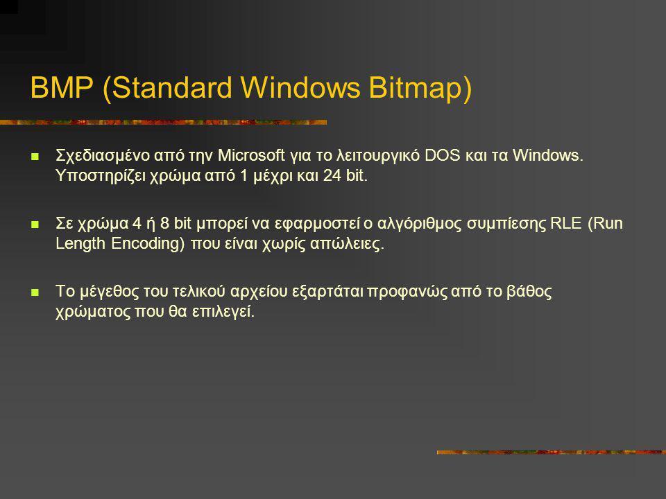 BMP (Standard Windows Bitmap)  Σχεδιασμένο από την Microsoft για το λειτουργικό DOS και τα Windows. Υποστηρίζει χρώμα από 1 μέχρι και 24 bit.  Σε χρ