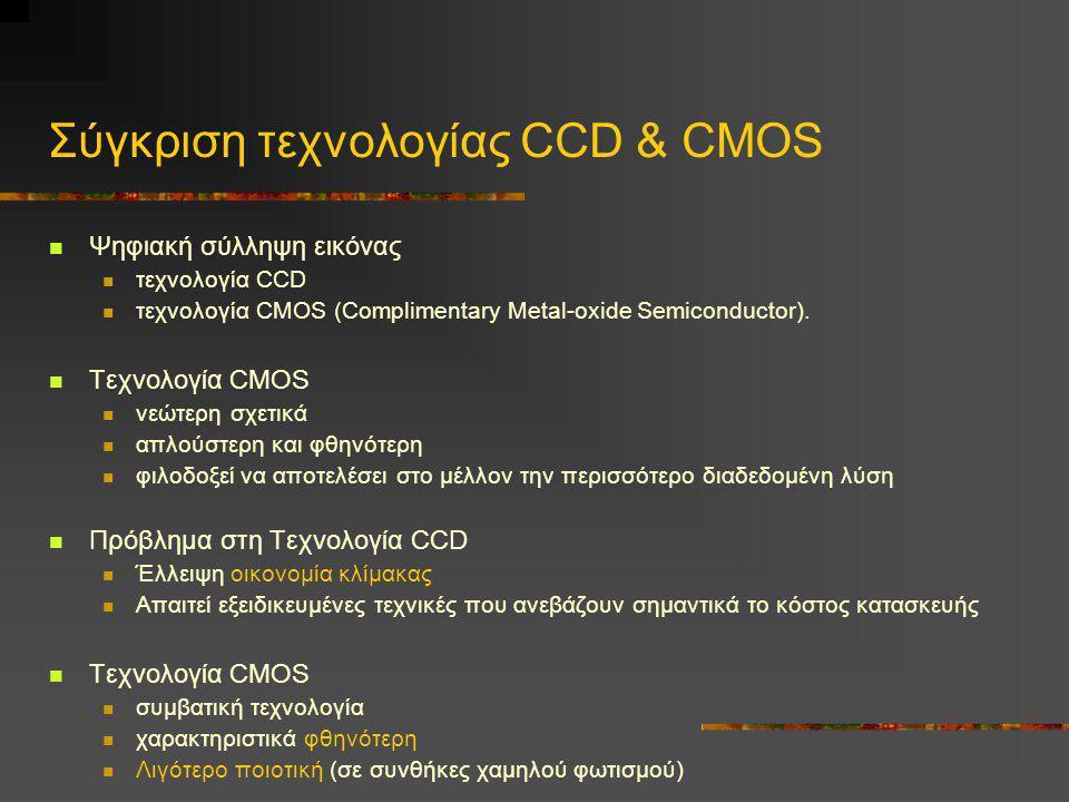 Σύγκριση τεχνολογίας CCD & CMOS  Ψηφιακή σύλληψη εικόνας  τεχνολογία CCD  τεχνολογία CMOS (Complimentary Metal-oxide Semiconductor).  Τεχνολογία C