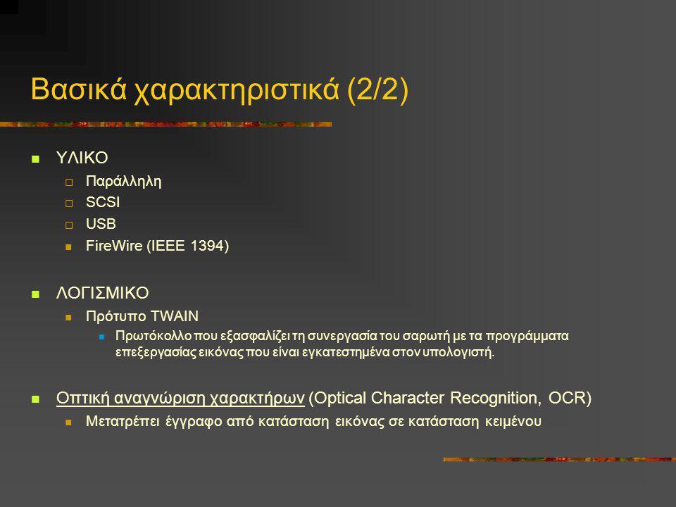 Βασικά χαρακτηριστικά (2/2)  ΥΛΙΚΟ  Παράλληλη  SCSI  USB  FireWire (ΙΕΕΕ 1394)  ΛΟΓΙΣΜΙΚΟ  Πρότυπο TWAIN  Πρωτόκολλο που εξασφαλίζει τη συνεργ