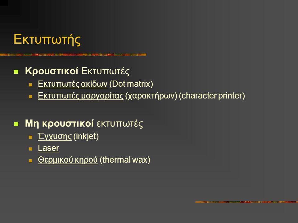 Εκτυπωτής  Κρουστικοί Εκτυπωτές  Εκτυπωτές ακίδων (Dot matrix)  Εκτυπωτές μαργαρίτας (χαρακτήρων) (character printer)  Μη κρουστικοί εκτυπωτές  Έ