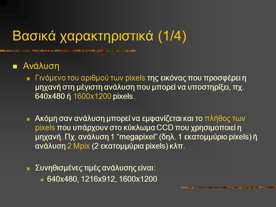Βασικά χαρακτηριστικά (1/4)  Ανάλυση  Γινόμενο του αριθμού των pixels της εικόνας που προσφέρει η μηχανή στη μέγιστη ανάλυση που μπορεί να υποστηρίξ