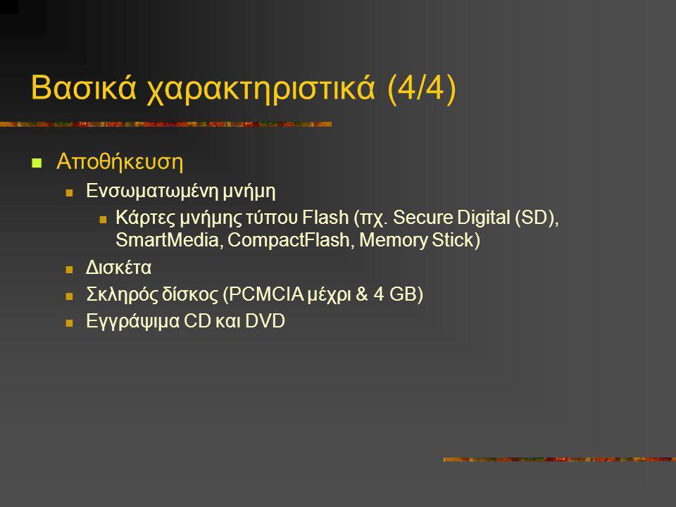 Βασικά χαρακτηριστικά (4/4)  Αποθήκευση  Ενσωματωμένη μνήμη  Κάρτες μνήμης τύπου Flash (πχ. Secure Digital (SD), SmartMedia, CompactFlash, Memory S