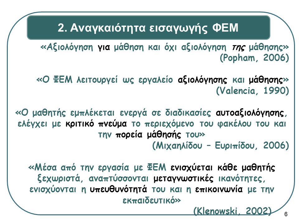 «Αξιολόγηση για μάθηση και όχι αξιολόγηση της μάθησης» (Popham, 2006) «Ο ΦΕΜ λειτουργεί ως εργαλείο αξιολόγησης και μάθησης» (Valencia, 1990) «Ο μαθητής εμπλέκεται ενεργά σε διαδικασίες αυτοαξιολόγησης, ελέγχει με κριτικό πνεύμα το περιεχόμενο του φακέλου του και την πορεία μάθησής του» (Μιχαηλίδου – Ευριπίδου, 2006) «Μέσα από την εργασία με ΦΕΜ ενισχύεται κάθε μαθητής ξεχωριστά, αναπτύσσονται μεταγνωστικές ικανότητες, ενισχύονται η υπευθυνότητά του και η επικοινωνία με την εκπαιδευτικό» (Klenowski, 2002) 6 2.