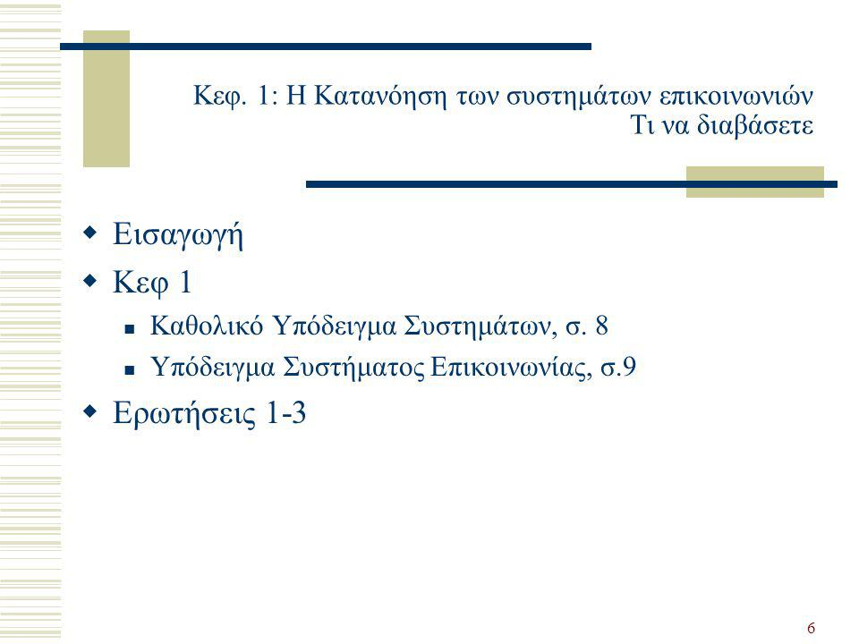 6 Κεφ. 1: Η Κατανόηση των συστημάτων επικοινωνιών Τι να διαβάσετε  Εισαγωγή  Κεφ 1  Καθολικό Υπόδειγμα Συστημάτων, σ. 8  Υπόδειγμα Συστήματος Επικ