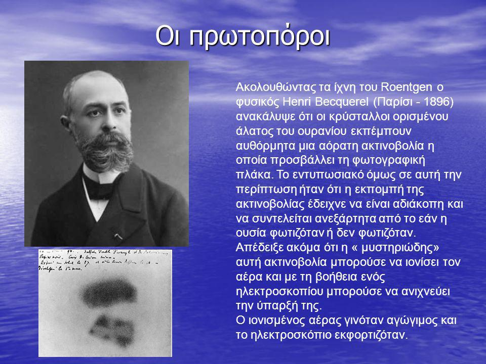 Οι πρωτοπόροι Ακολουθώντας τα ίχνη του Roentgen ο φυσικός Henri Becquerel (Παρίσι - 1896) ανακάλυψε ότι οι κρύσταλλοι ορισμένου άλατος του ουρανίου εκ