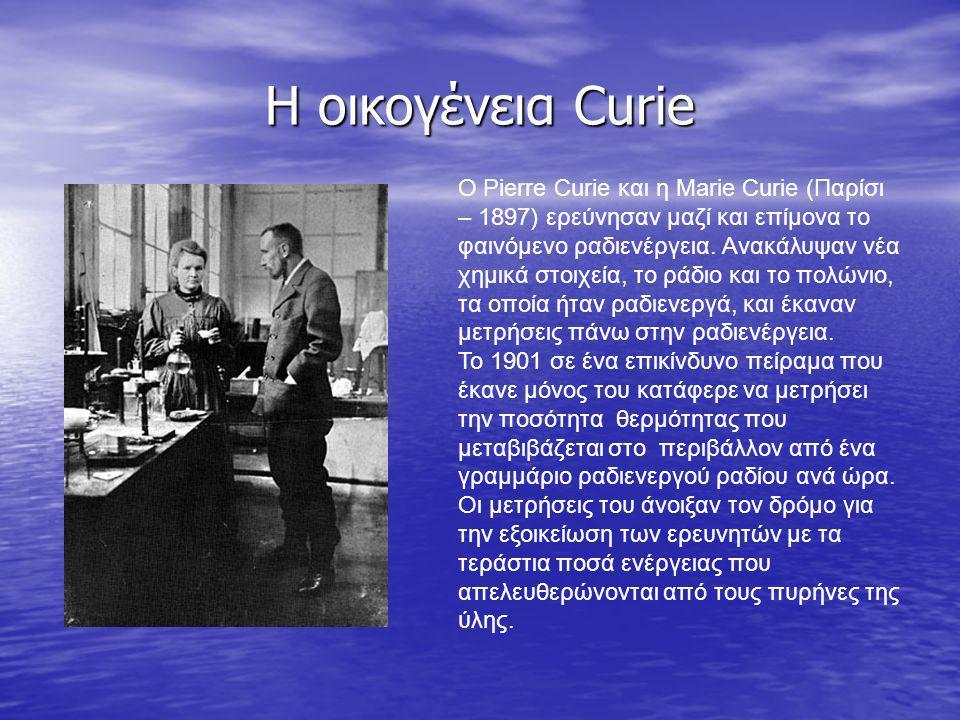 Η οικογένεια Curie Ο Pierre Curie και η Marie Curie (Παρίσι – 1897) ερεύνησαν μαζί και επίμονα το φαινόμενο ραδιενέργεια. Ανακάλυψαν νέα χημικά στοιχε