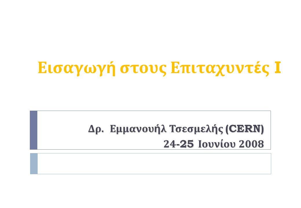 Εισαγωγ ή στους Επιταχυντ έ ς I Δρ. E μμανου ή λ Τσεσμελ ή ς (CERN) 24-25 Ιουνίου 2008