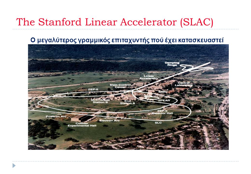 The Stanford Linear Accelerator (SLAC) Ο μεγαλύτερος γραμμικός επιταχυντής πού έχει κατασκευαστεί