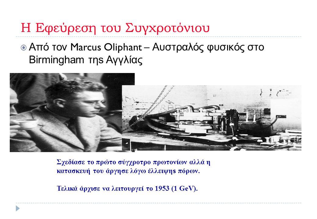 Η Εφεύρεση του Συγχροτόνιου  Από τον Marcus Oliphant – Αυστραλός φυσικός στο Βirmingham τηs Αγγλίας Σχεδίασε το πρώτο σύγχροτρο πρωτονίων αλλά η κατα