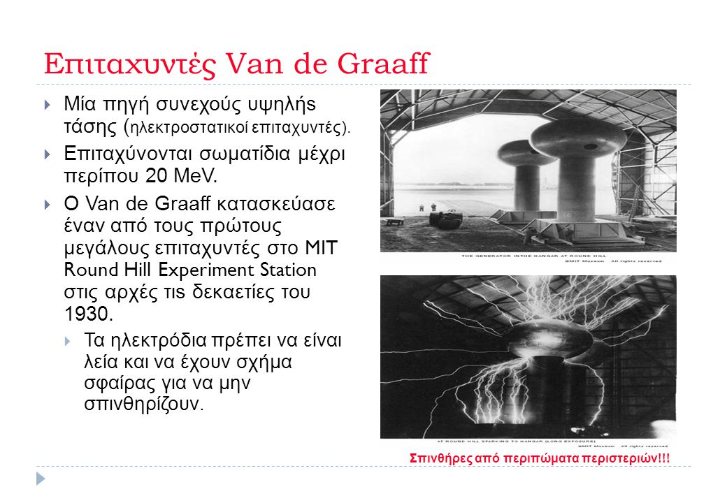 Επιταχυντές Van de Graaff  Μία πηγή συνεχούς υψηλήs τάσης ( ηλεκτροστατικοί επιταχυντές).  Επιταχύνονται σωματίδια μέχρι περίπου 20 MeV.  Ο Van de