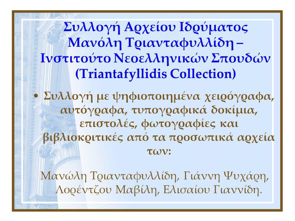 Συλλογή Αρχείου Ιδρύματος Μανόλη Τριανταφυλλίδη – Ινστιτούτο Νεοελληνικών Σπουδών (Triantafyllidis Collection) •Συλλογή με ψηφιοποιημένα χειρόγραφα, αυτόγραφα, τυπογραφικά δοκίμια, επιστολές, φωτογραφίες και βιβλιοκριτικές από τα προσωπικά αρχεία των: Μανώλη Τριανταφυλλίδη, Γιάννη Ψυχάρη, Λορέντζου Μαβίλη, Ελισαίου Γιαννίδη.