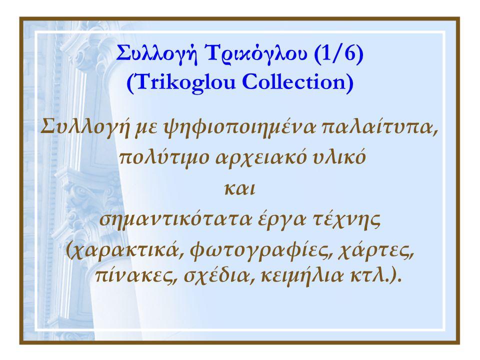 Συλλογή Τρικόγλου (1/6) (Trikoglou Collection) Συλλογή με ψηφιοποιημένα παλαίτυπα, πολύτιμο αρχειακό υλικό και σημαντικότατα έργα τέχνης (χαρακτικά, φωτογραφίες, χάρτες, πίνακες, σχέδια, κειμήλια κτλ.).