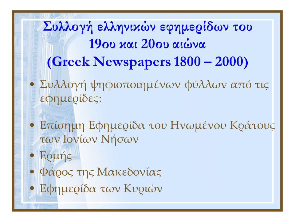 Συλλογή ελληνικών εφημερίδων του 19ου και 20ου αιώνα (Greek Newspapers 1800 – 2000) •Συλλογή ψηφιοποιημένων φύλλων από τις εφημερίδες: •Επίσημη Εφημερίδα του Ηνωμένου Κράτους των Ιονίων Νήσων •Ερμής •Φάρος της Μακεδονίας •Εφημερίδα των Κυριών