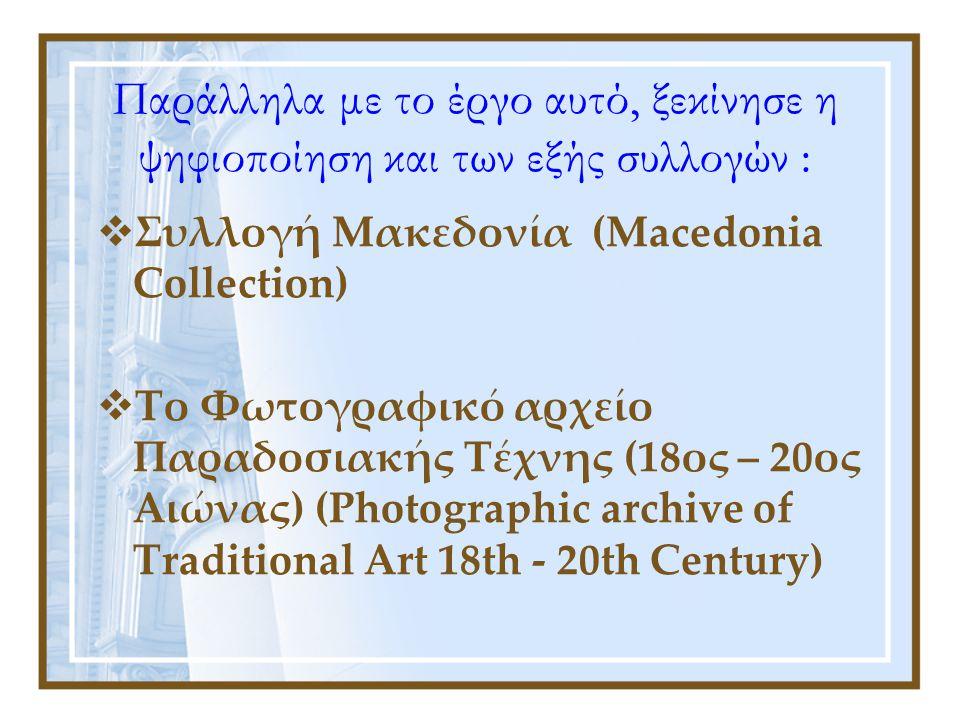Παράλληλα με το έργο αυτό, ξεκίνησε η ψηφιοποίηση και των εξής συλλογών :  Συλλογή Μακεδονία (Macedonia Collection)  Tο Φωτογραφικό αρχείο Παραδοσιακής Τέχνης (18ος – 20ος Αιώνας) (Photographic archive of Traditional Art 18th - 20th Century)