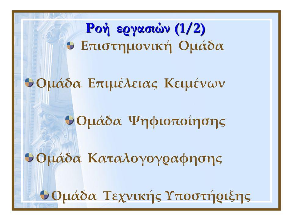 Ροή εργασιών (1/2) Επιστημονική Ομάδα Ομάδα Επιμέλειας Κειμένων Ομάδα Ψηφιοποίησης Ομάδα Καταλογογραφησης Ομάδα Τεχνικής Υποστήριξης