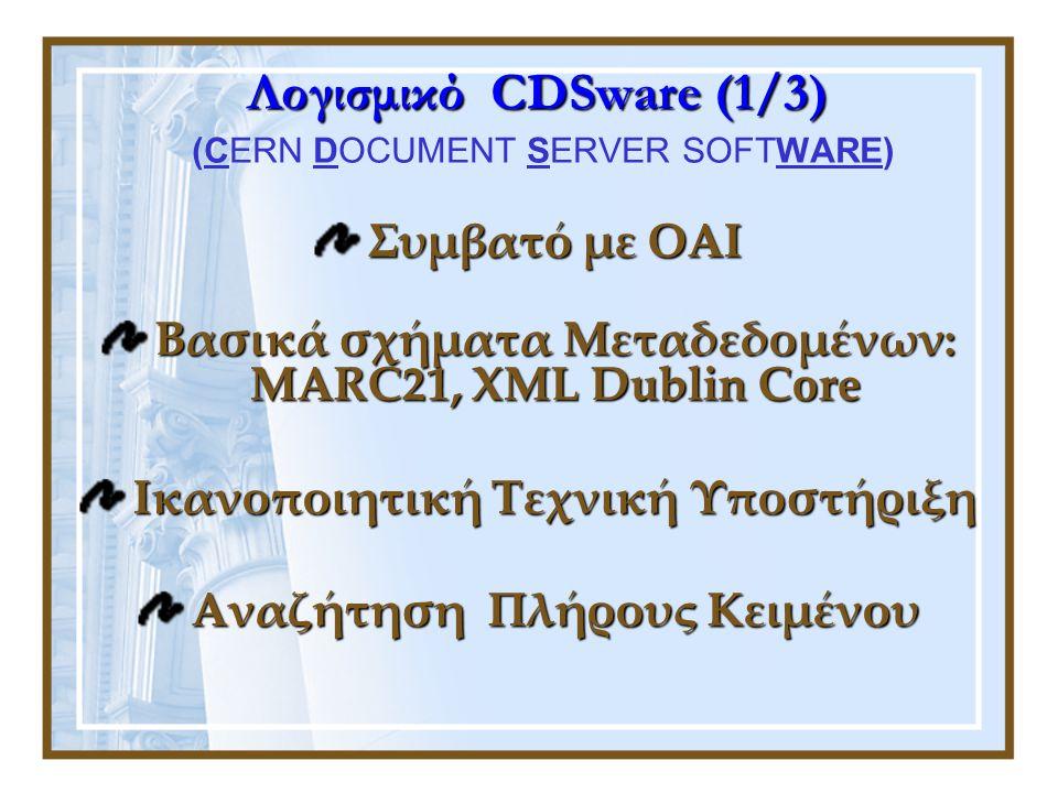 Λογισμικό CDSware (1/3) Λογισμικό CDSware (1/3) (CERN DOCUMENT SERVER SOFTWARE) Συμβατό με OAI Βασικά σχήματα Μεταδεδομένων: MARC21, XML Dublin Core Ικανοποιητική Τεχνική Υποστήριξη Αναζήτηση Πλήρους Κειμένου