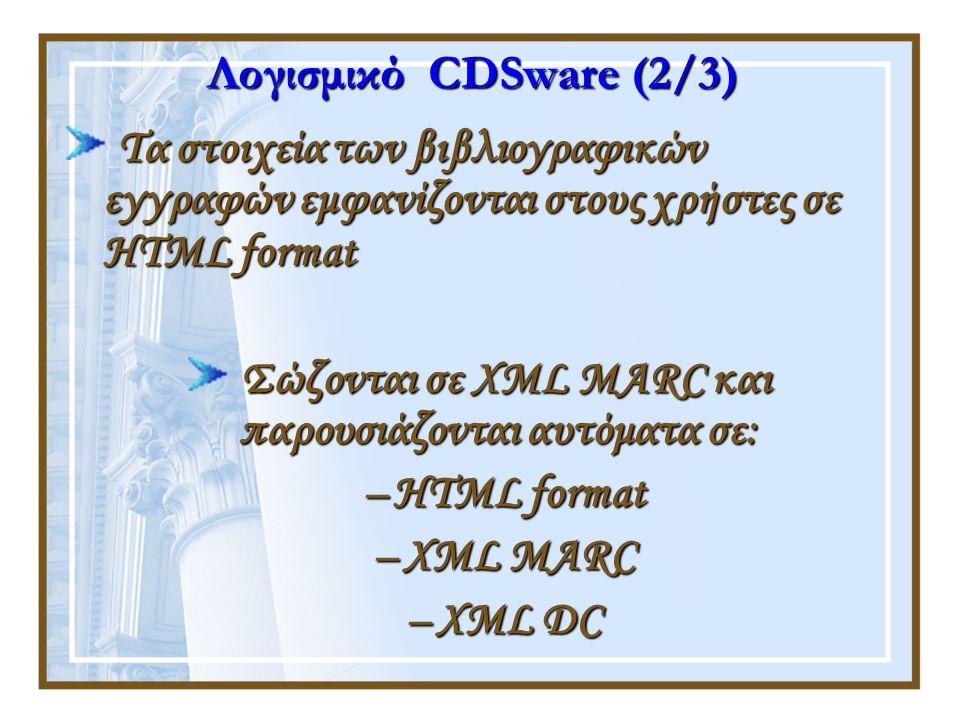 Λογισμικό CDSware (2/3) Τα στοιχεία των βιβλιογραφικών εγγραφών εμφανίζονται στους χρήστες σε HTML format Σώζονται σε XML MARC και παρουσιάζονται αυτόματα σε: –HTML format –XML MARC –XML DC