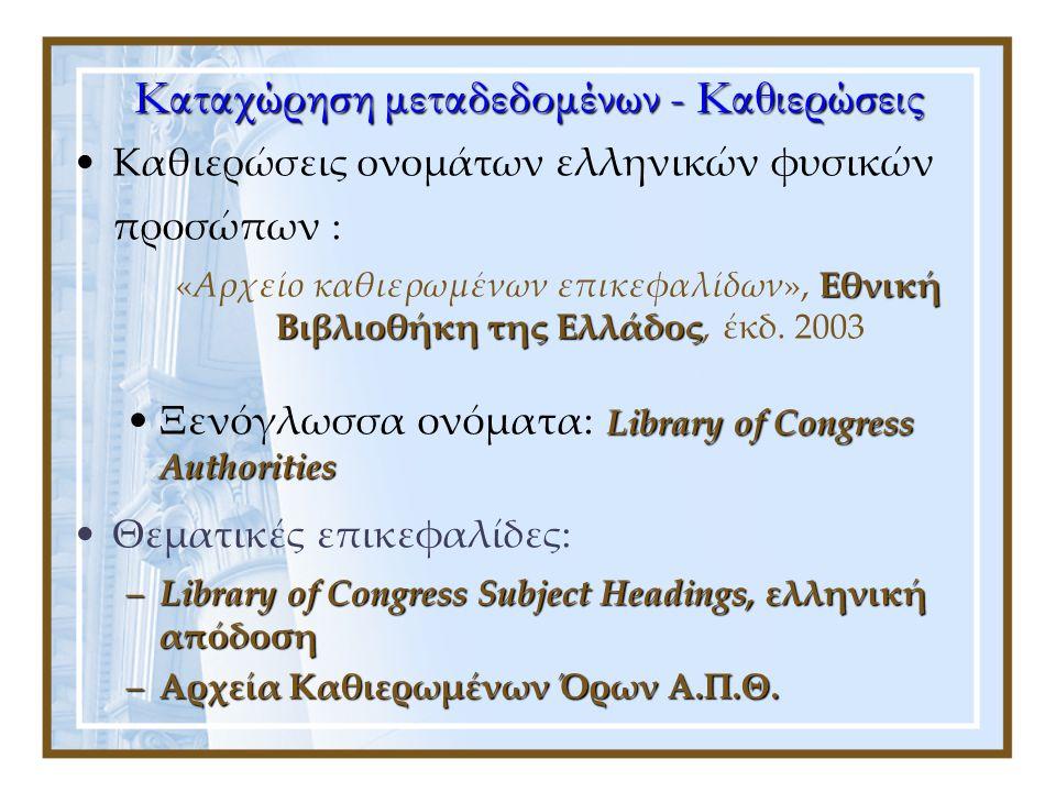 Kαταχώρηση μεταδεδομένων - Καθιερώσεις •Καθιερώσεις ονομάτων ελληνικών φυσικών προσώπων : Εθνική Βιβλιοθήκη της Ελλάδος «Αρχείο καθιερωμένων επικεφαλίδων», Εθνική Βιβλιοθήκη της Ελλάδος, έκδ.
