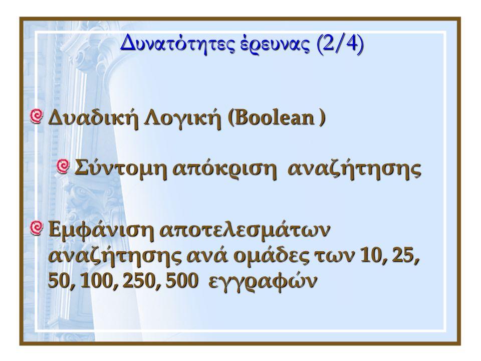 Δυαδική Λογική (Boolean ) Σύντομη απόκριση αναζήτησης Εμφάνιση αποτελεσμάτων αναζήτησης ανά ομάδες των 10, 25, 50, 100, 250, 500 εγγραφών Δυνατότητες έρευνας (2/4)