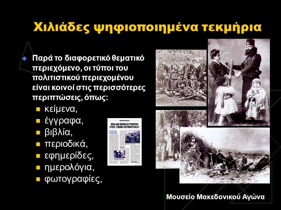 Χιλιάδες ψηφιοποιημένα τεκμήρια  Παρά το διαφορετικό θεματικό περιεχόμενο, οι τύποι του πολιτιστικού περιεχομένου είναι κοινοί στις περισσότερες περιπτώσεις, όπως:  κείμενα,  έγγραφα,  βιβλία,  περιοδικά,  εφημερίδες,  ημερολόγια,  φωτογραφίες, Μουσείο Μακεδονικού Αγώνα